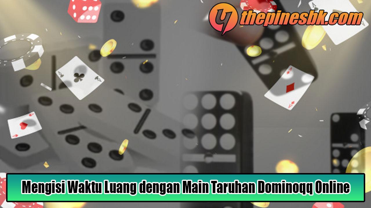 Mengisi Waktu Luang dengan Main Taruhan Dominoqq Online